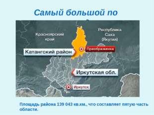 Самый большой по площади Площадь района 139043 кв.км., что составляет пятую