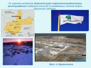 Вахт. п. Верхнечонск По оценкам экспертов, Верхнечонское нефтегазоконденсатно