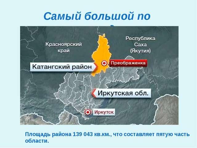 Самый большой по площади Площадь района 139043 кв.км., что составляет пятую...