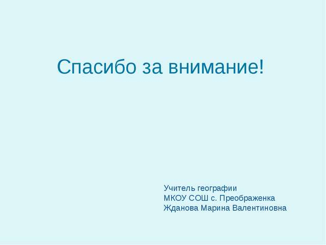 Спасибо за внимание! Учитель географии МКОУ СОШ с. Преображенка Жданова Мари...