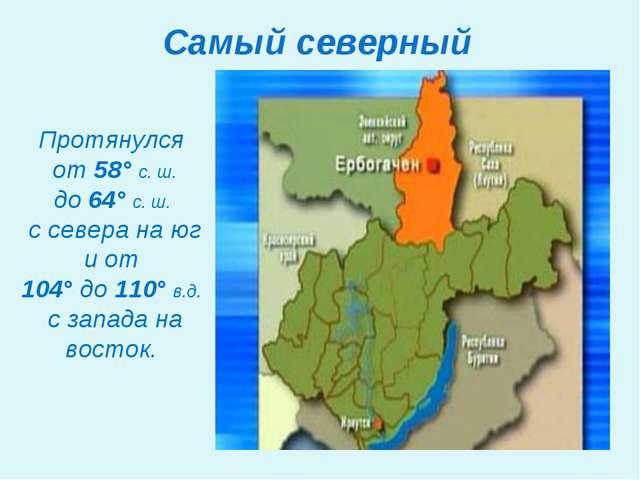 Самый северный Протянулся от 58° с. ш. до 64° с. ш. с севера на юг и от 104°...