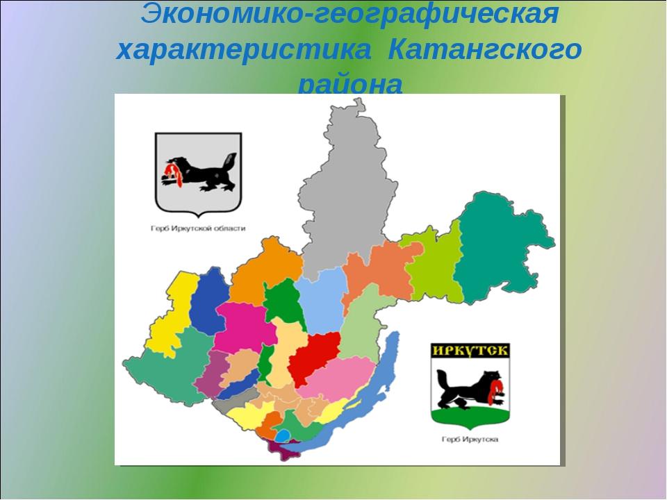 Экономико-географическая характеристика Катангского района