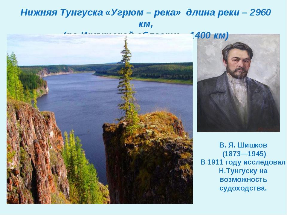 Нижняя Тунгуска «Угрюм – река» длина реки – 2960 км, (по Иркутской области –...