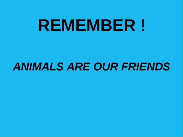 REMEMBER ! ANIMALS ARE OUR FRIENDS Каля-маля