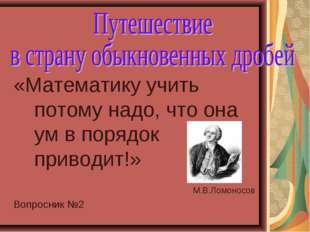 «Математику учить потому надо, что она ум в порядок приводит!» М.В.Ломоносов