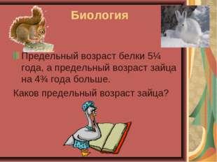 Биология Предельный возраст белки 5¼ года, а предельный возраст зайца на 4¾ г