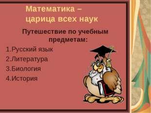 Математика – царица всех наук Путешествие по учебным предметам: 1.Русский язы