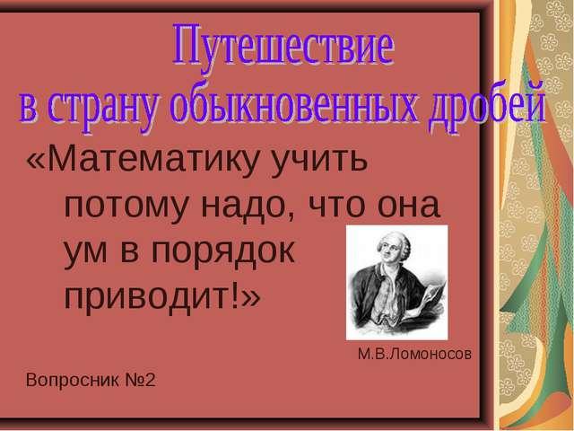 «Математику учить потому надо, что она ум в порядок приводит!» М.В.Ломоносов...