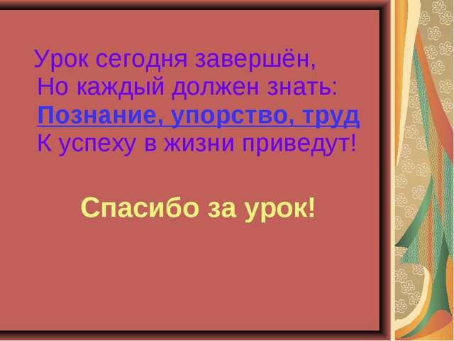 Урок сегодня завершён, Но каждый должен знать: Познание, упорство, труд К ус...