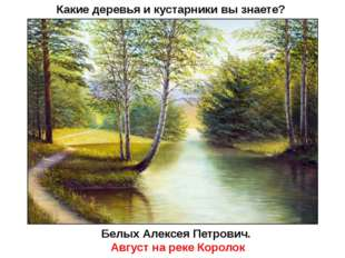 Какие деревья и кустарники вы знаете? Белых Алексея Петрович. Август на реке