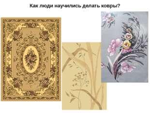Как люди научились делать ковры?