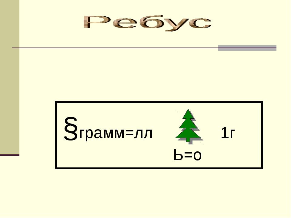 §грамм=лл 1г  Ь=о