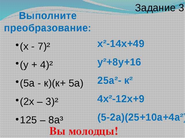 Выполните преобразование: (х - 7)² (у + 4)² (5а - к)(к+ 5а) (2х – 3)² 125 – 8...