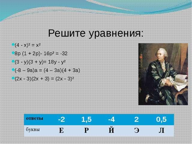Решите уравнения: (4 - х)² = х² 8р (1 + 2р)- 16р² = -32 (3 - у)(3 + у)= 18у -...