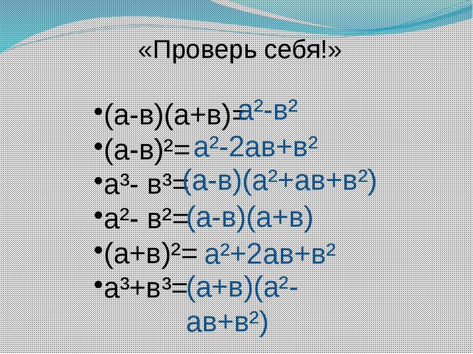 «Проверь себя!» (а-в)(а+в)= (а-в)²= а³- в³= а²- в²= (а+в)²= а³+в³= а²-в² а²-2...