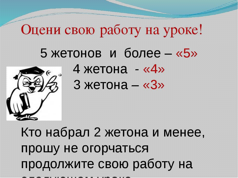 Оцени свою работу на уроке! 5 жетонов и более – «5» 4 жетона - «4» 3 жетона –...
