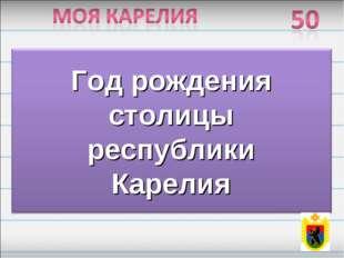 Год рождения столицы республики Карелия