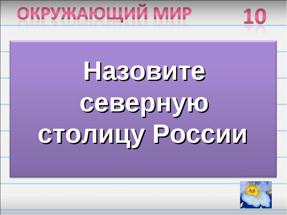 Назовите северную столицу России