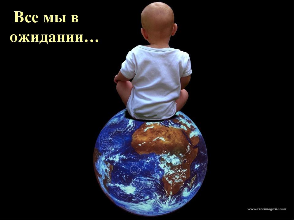 Все твоих рках Весь мир в Твоих руках Все мы в ожидании…