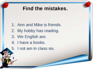 Find the mistakes. Ann and Mike is friends. My hobby has reading. We English