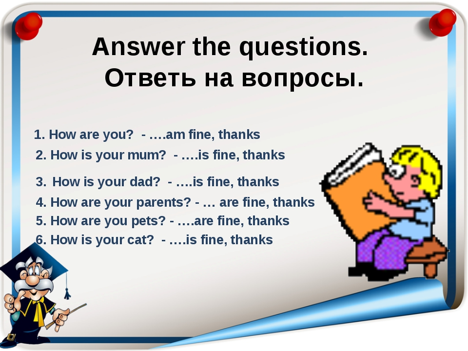 Answer the questions. Ответь на вопросы. 1. How are you? - ….am fine, thanks...