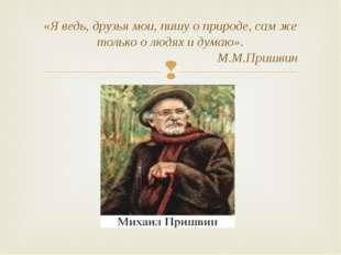«Я ведь, друзья мои, пишу о природе, сам же только о людях и думаю». М.М.Приш