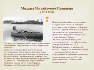 Михаил Михайлович Пришвин ( 1873-1954) Пришвин очень любил путешествия — их б