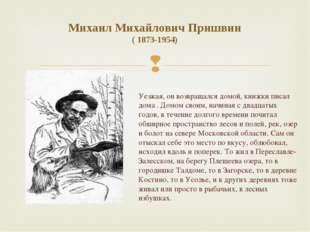 Михаил Михайлович Пришвин ( 1873-1954) Уезжая, он возвращался домой, книжки п