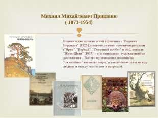 """Михаил Михайлович Пришвин ( 1873-1954) Большинство произведений Пришвина - """"Р"""