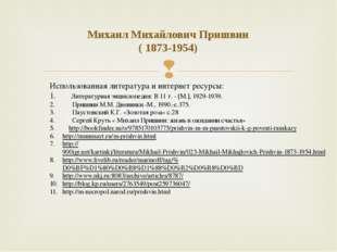 Михаил Михайлович Пришвин ( 1873-1954) Использованная литература и интернет р