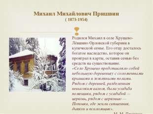 Михаил Михайлович Пришвин ( 1873-1954) Родился Михаил в селе Хрущево-Лёвшино