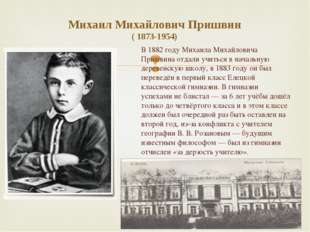 Михаил Михайлович Пришвин ( 1873-1954) В 1882 году Михаила Михайловича Пришви