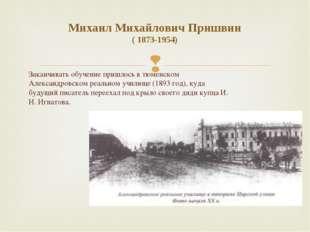 Михаил Михайлович Пришвин ( 1873-1954) Заканчивать обучение пришлось в тюменс