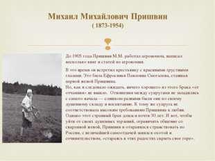 До 1905 года Пришвин М.М. работал агрономом, написал несколько книг и статей