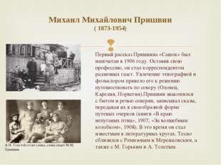 Михаил Михайлович Пришвин ( 1873-1954) Первый рассказ Пришвина «Сашок» был на