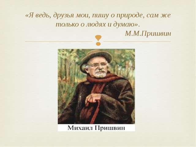 «Я ведь, друзья мои, пишу о природе, сам же только о людях и думаю». М.М.Приш...
