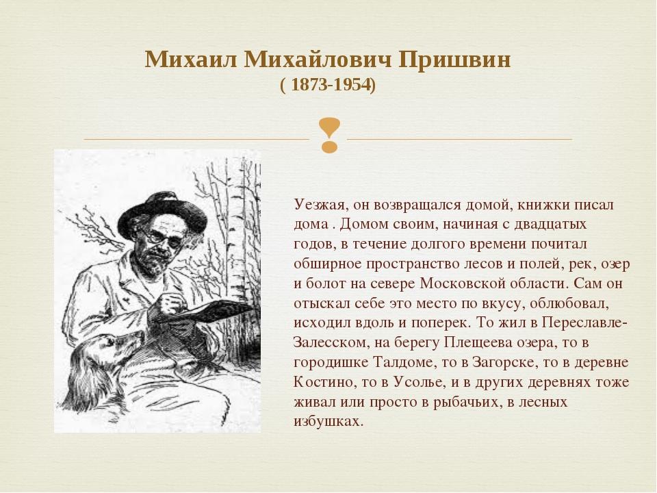 Михаил Михайлович Пришвин ( 1873-1954) Уезжая, он возвращался домой, книжки п...