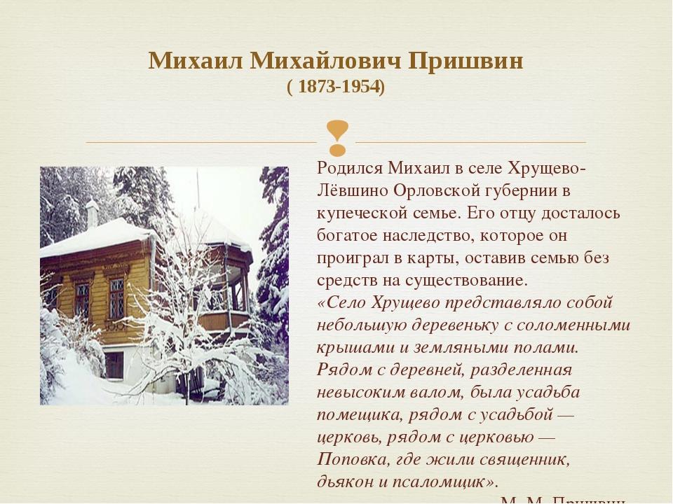 Михаил Михайлович Пришвин ( 1873-1954) Родился Михаил в селе Хрущево-Лёвшино...