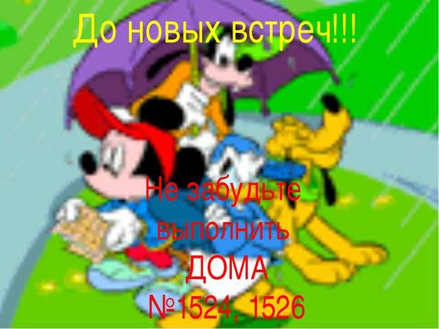 До новых встреч!!! Не забудьте выполнить ДОМА №1524, 1526