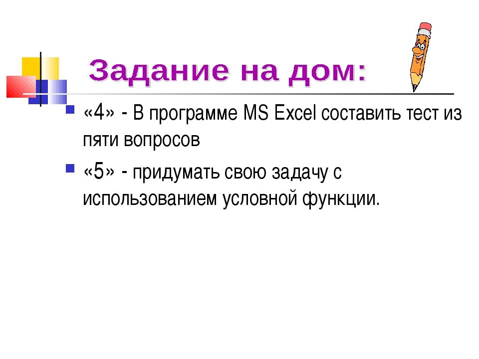 «4» - В программе MS Excel составить тест из пяти вопросов «5» - придумать св...