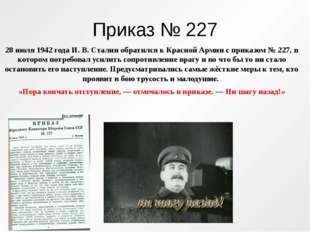 Приказ № 227 28 июля 1942 года И. В. Сталин обратился к Красной Армии с прика