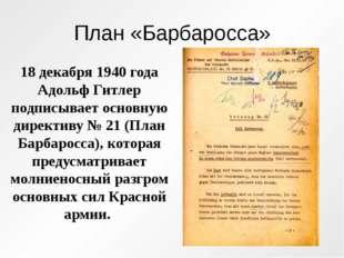 План «Барбаросса» 18 декабря 1940 года Адольф Гитлер подписывает основную дир