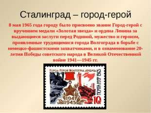 Сталинград – город-герой 8 мая 1965 года городу было присвоено звание Город-г