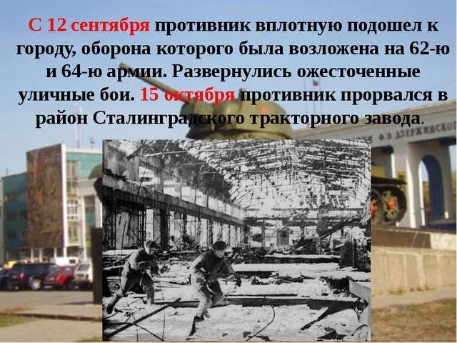 С 12 сентября противник вплотную подошел к городу, оборона которого была возл...