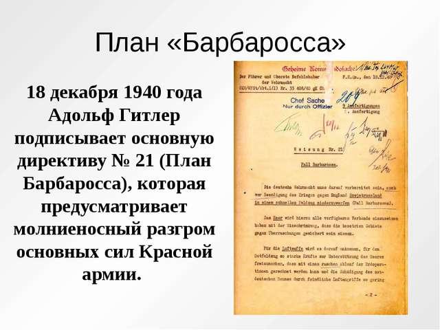 План «Барбаросса» 18 декабря 1940 года Адольф Гитлер подписывает основную дир...