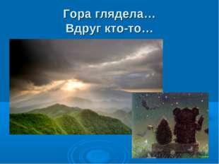 Гора глядела… Вдруг кто-то…