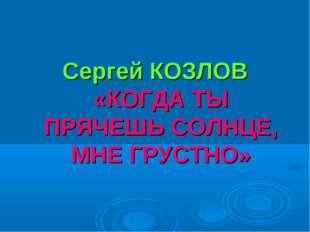 Сергей КОЗЛОВ «КОГДА ТЫ ПРЯЧЕШЬ СОЛНЦЕ, МНЕ ГРУСТНО»