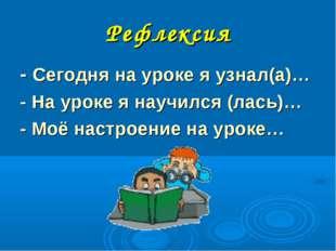 Рефлексия - Сегодня на уроке я узнал(а)… - На уроке я научился (лась)… - Моё