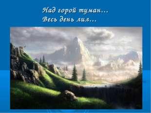 Над горой туман… Весь день лил…