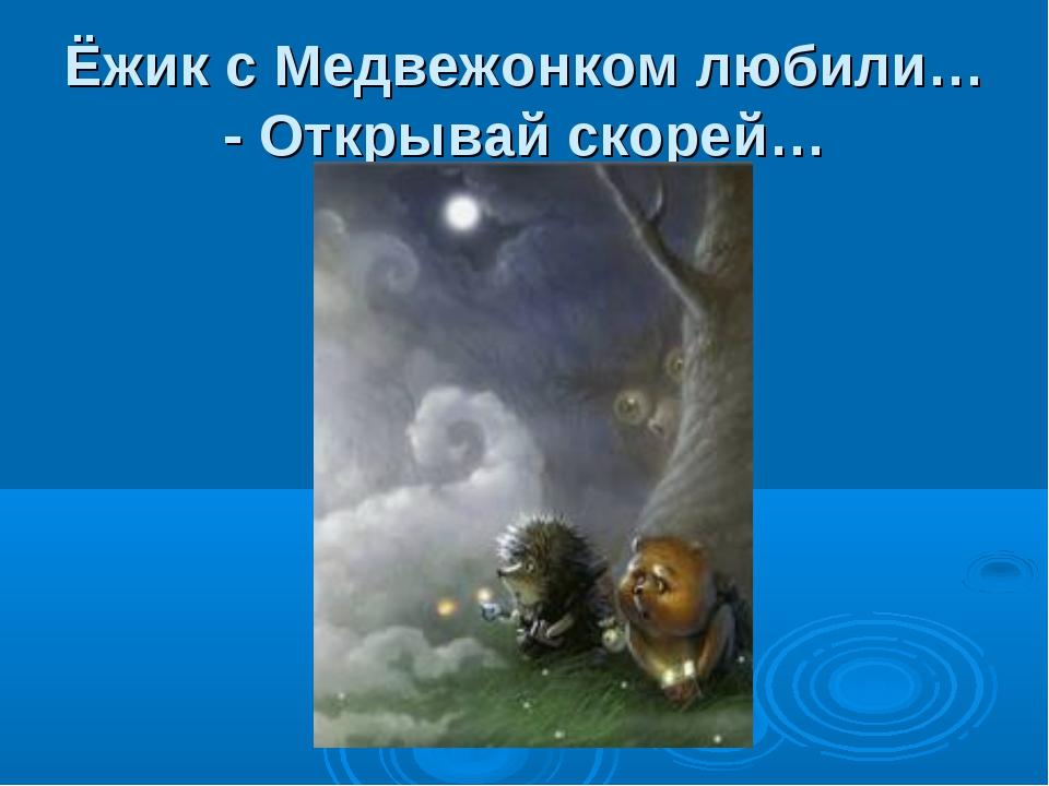 Ёжик с Медвежонком любили… - Открывай скорей…